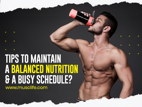 Tips To Maintain A Balanced Nutrition And A Busy Schedule?
